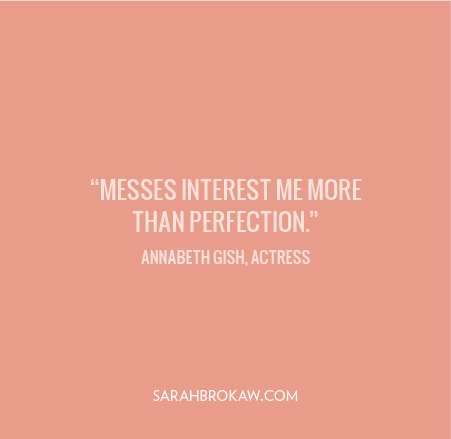 Messes interest me more than perfection.